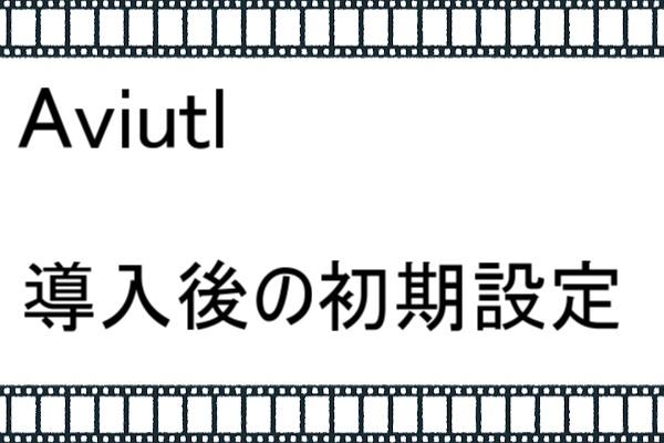 AviUtlの初期設定【AviUtlのバージョン1.10版】